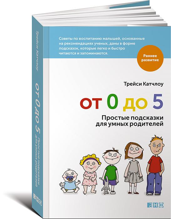 Трейси Катчлоу От 0 до 5. Простые подсказки для умных родителей отсутствует развитие ребенка и уход за ним от рождения до трех лет