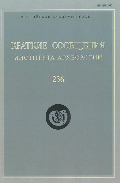 Краткие сообщения Института археологии. Выпуск 236