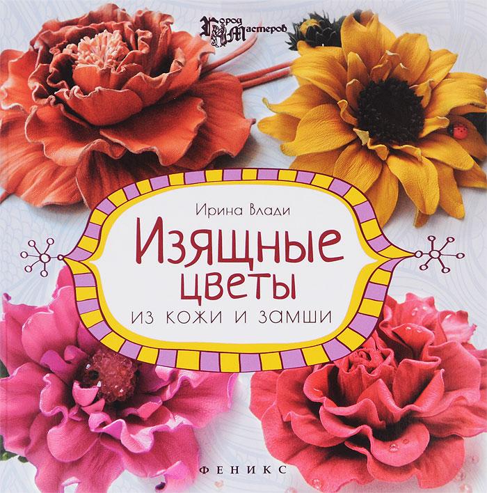Ирина Влади Изящные цветы из кожи и замши. Украшения и аксессуары