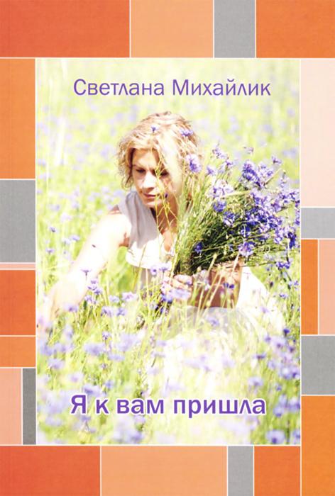 Светлана Михайлик Я к вам пришла контрасты осязаемого времени портреты размышления