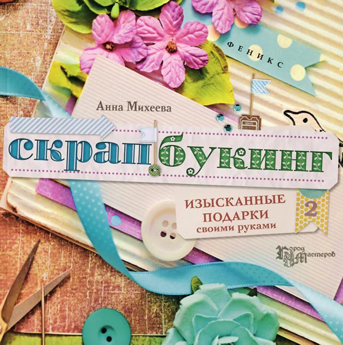 Анна Михеева Скрапбукинг. Изысканные подарки своими руками мебель своими руками cd с видеокурсом