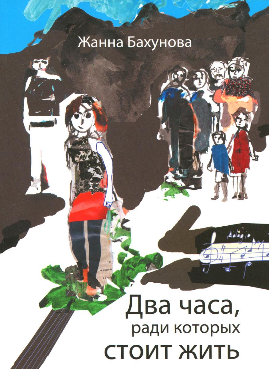 Жанна Бахунова Два часа, ради которых стоит жить эксмо книга ради которой объединились писатели объединить которых невозможно