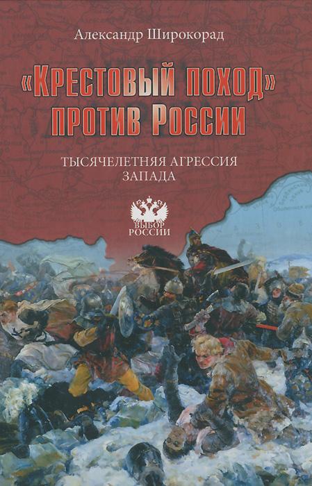 Александр Широкорад Крестовый поход против России. Тысячелетняя агрессия Запада