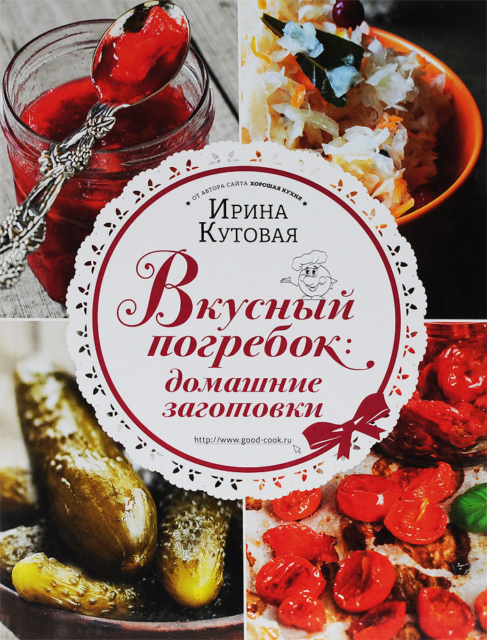 Ирина Кутовая Вкусный погребок. Домашние заготовки кутовая и вкусный погребок домашние заготовки