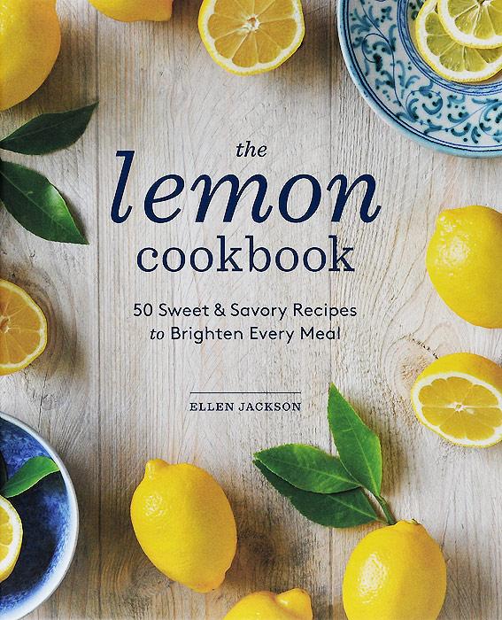 The Lemon Cookbook: 50 Sweet & Savory Recipes to Brighten Every Meal недорого