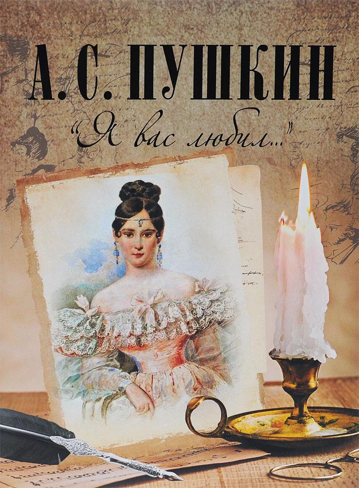 А. С. Пушкин Я вас любил... пушкин александр сергеевич я помню чудное мгновенье стихотворения