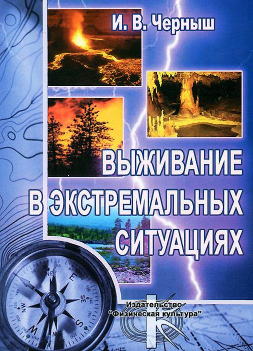 И. В. Черныш Выживание в экстремальных ситуациях. Учебное пособие ситников в что делать в экстремальных ситуациях