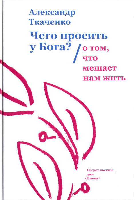 Александр Ткаченко Чего просить у Бога? О том, что мешает нам жить