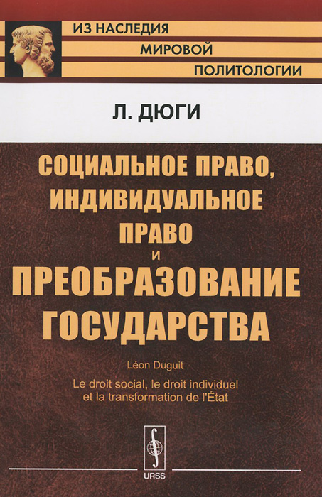 Л. Дюги Социальное право, индивидуальное право и преобразование государства ISBN: 978-5-9710-2325-8