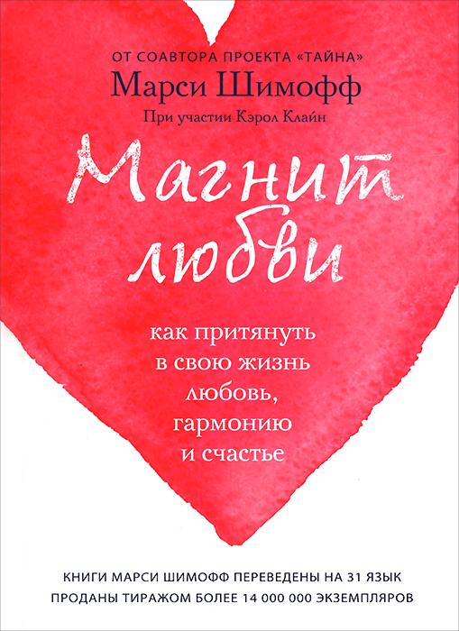 Марси Шимофф, Кэрол Клайн Магнит любви. Как притянуть в свою жизнь любовь, гармонию и счастье ISBN: 978-5-699-82329-1 шимофф марси клайн кэрол книга 1 про счастье