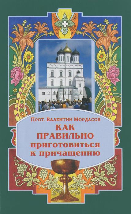 Протоиерей Валентин Мордасов Как правильно приготовиться к причащению в недугах утешение советы святых отцов наставления молитвы