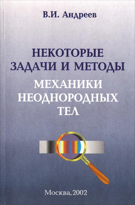 купить В. И. Андреев Некоторые задачи и методы механики неоднородных тел недорого