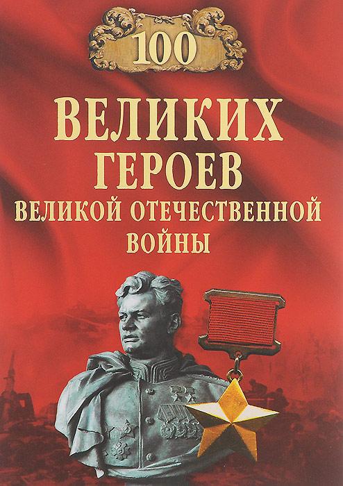 Вячеслав Бондаренко 100 великих героев Великой Отечественной войны