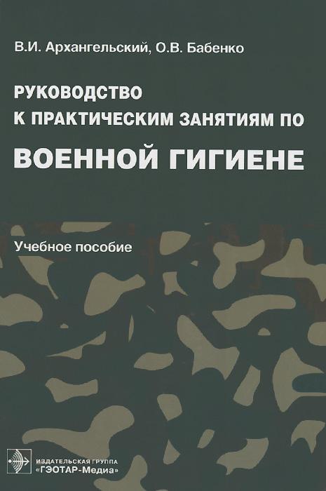 Руководство к практическим занятиям по военной гигиене. Учебное пособие
