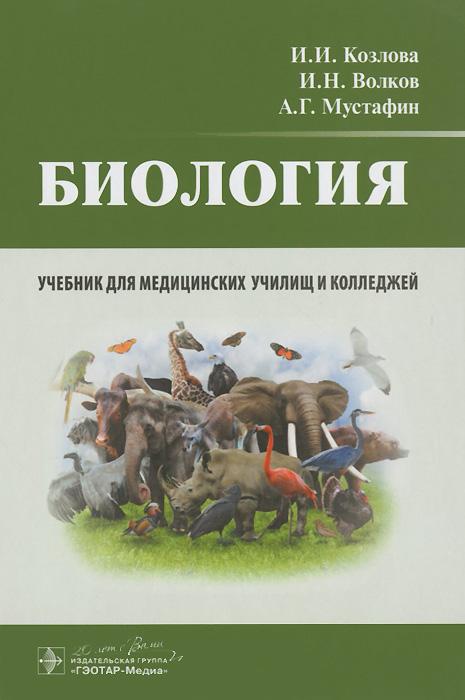 И. И. Козлова, И. Н. волков, А. Г. Мустафин Биология. Учебник козлова и волков и мустафин а биология учебник для медицинских училищ и колледжей