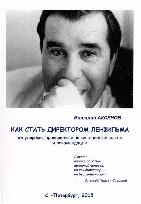 Виталий Аксенов Как стать директором Ленфильма. Популярные, проверенные на себе ценные советы и рекомендации