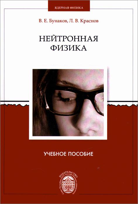 Нейтронная физика. Учебное пособие. В. Е. Бунаков, Л. В. Краснов