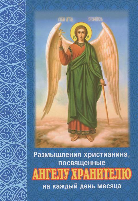 Размышления христианина, посвященные Ангелу Хранителю на каждый день месяца ISBN: 978-985-511-806-1 плюснин а ред размышления христианина посвященные ангелу хранителю на каждый день и месяц