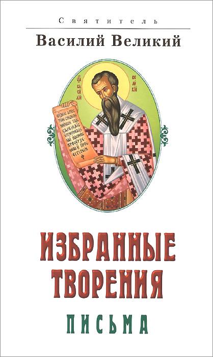 Святитель Василий Великий Святитель Василий Великий. Избранные творения. Письма василий яновский любовь вторая
