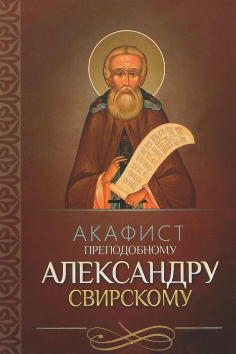 Акафист святому преподобному Александру Свирскому александр трофимов акафист святому праведному иоанну русскому