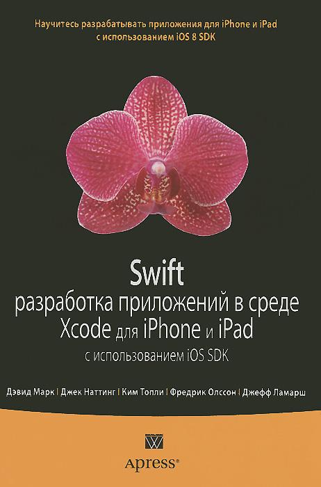 Swift. Разработка приложений в среде Xcode для iPhone и iPad с использованием iOS SDK. Дэвид Марк,Джек Наттинг,Ким Топли,Фредрик Т. Олссон,Джефф Ламарш
