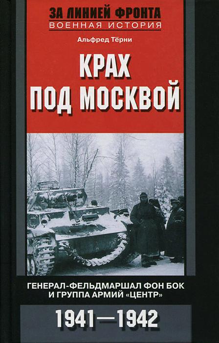 Альфред Терни Крах под Москвой. Генерал-фельдмаршал фон Бок и группа армий