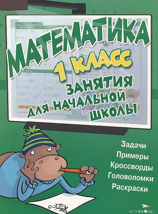 Математика. 1 класс. Занятия для начальной школы а в струк тесты и развивающие упражнения 2 3 года развитие сенсорики внимания мышления и математических способностей