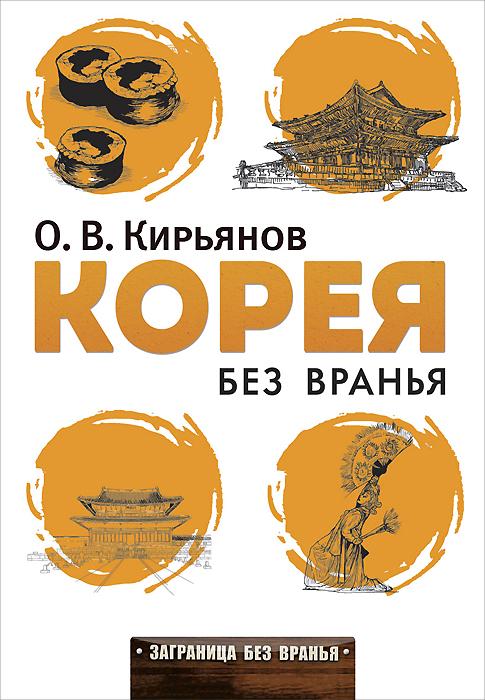 О. В. Кирьянов Корея без вранья кирьянов о в северная корея