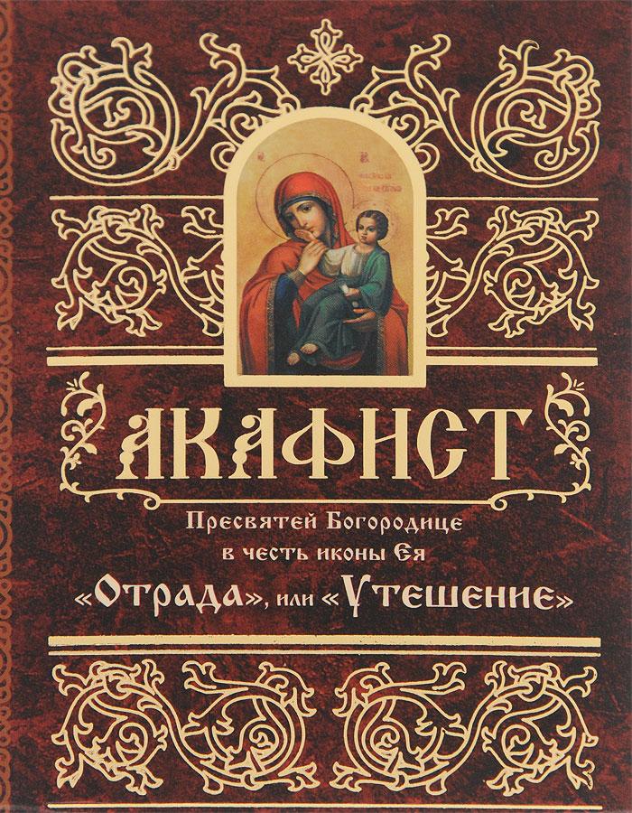 Акафист Пресвятой Богородице в честь иконы Ея Отрада, или Утешение
