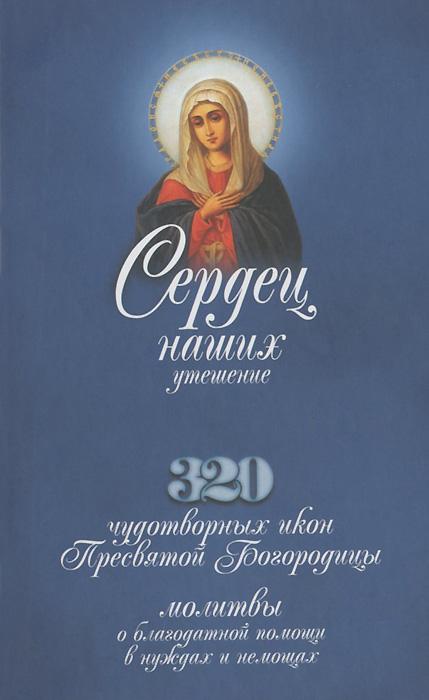 Сердец наших утешение. 320 чудотворных икон Пресвятой Богородицы, молитвы о благодатной помощи в нуждах и немощах