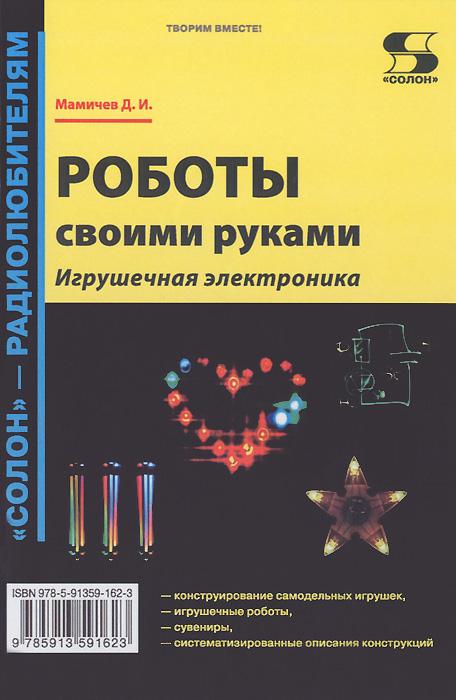 Д. И. Мамичев Роботы своими руками. Игрушечная электроника  роботы своими руками игрушечная электроника