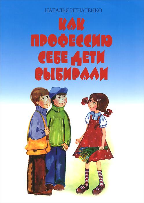 Наталья Игнатенко Как профессию себе дети выбирали наталья матушевская желаю любви