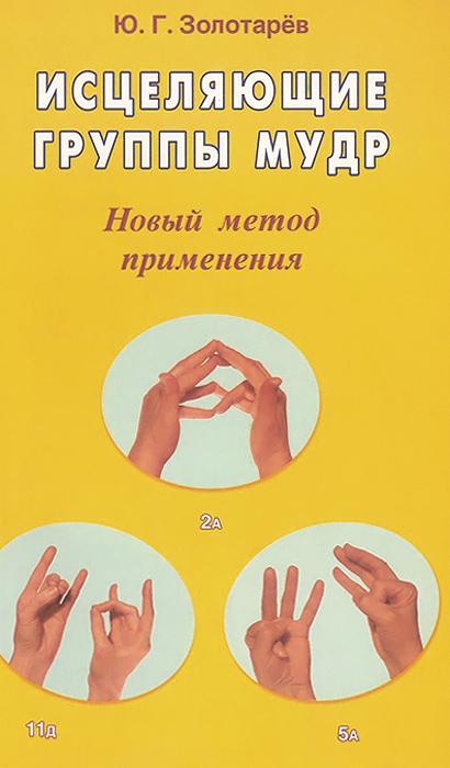 Исцеляющие группы мудр. Новый метод применения. Ю. Г. Золотарев