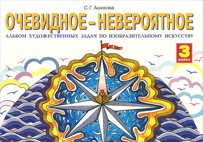 С. Г. Ашикова Очевидное-невероятное. Изобразительное искусство. 3 класс. Альбом художественных задач цена 2017