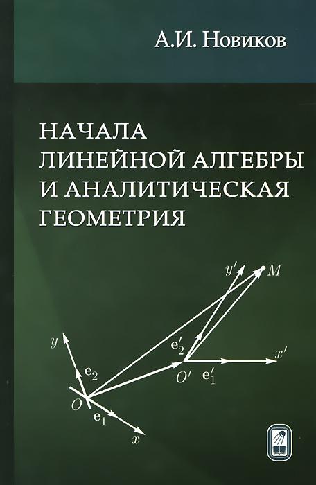 А. И. Новиков Начала линейной алгебры и аналитическая геометрия. Учебное пособие наноэлектроника учебное пособие