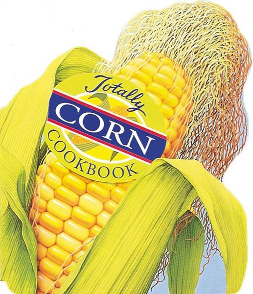 Totally Corn Cookbook totally corn cookbook