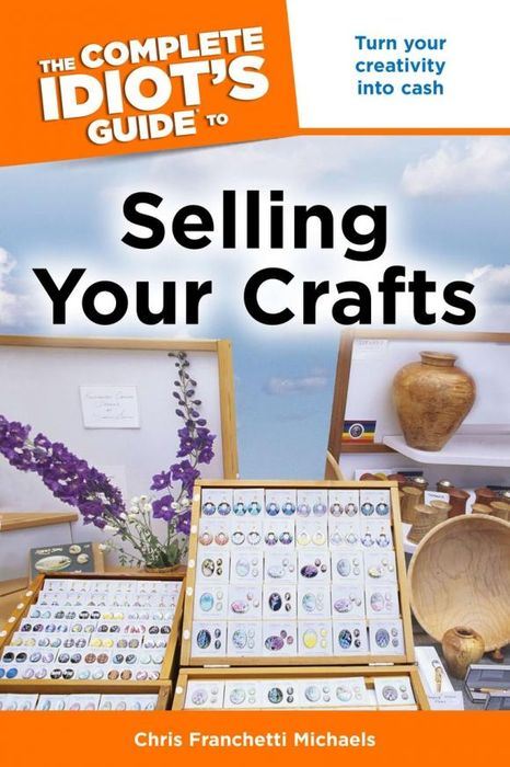 He Complete Idiot's Guide to Selling Your Crafts