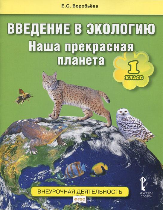 Е. С. Воробьёва Введение в экологию. 1 класс. Наша прекрасная планета. Учебное пособие ISBN: 978-5-00007-950-8