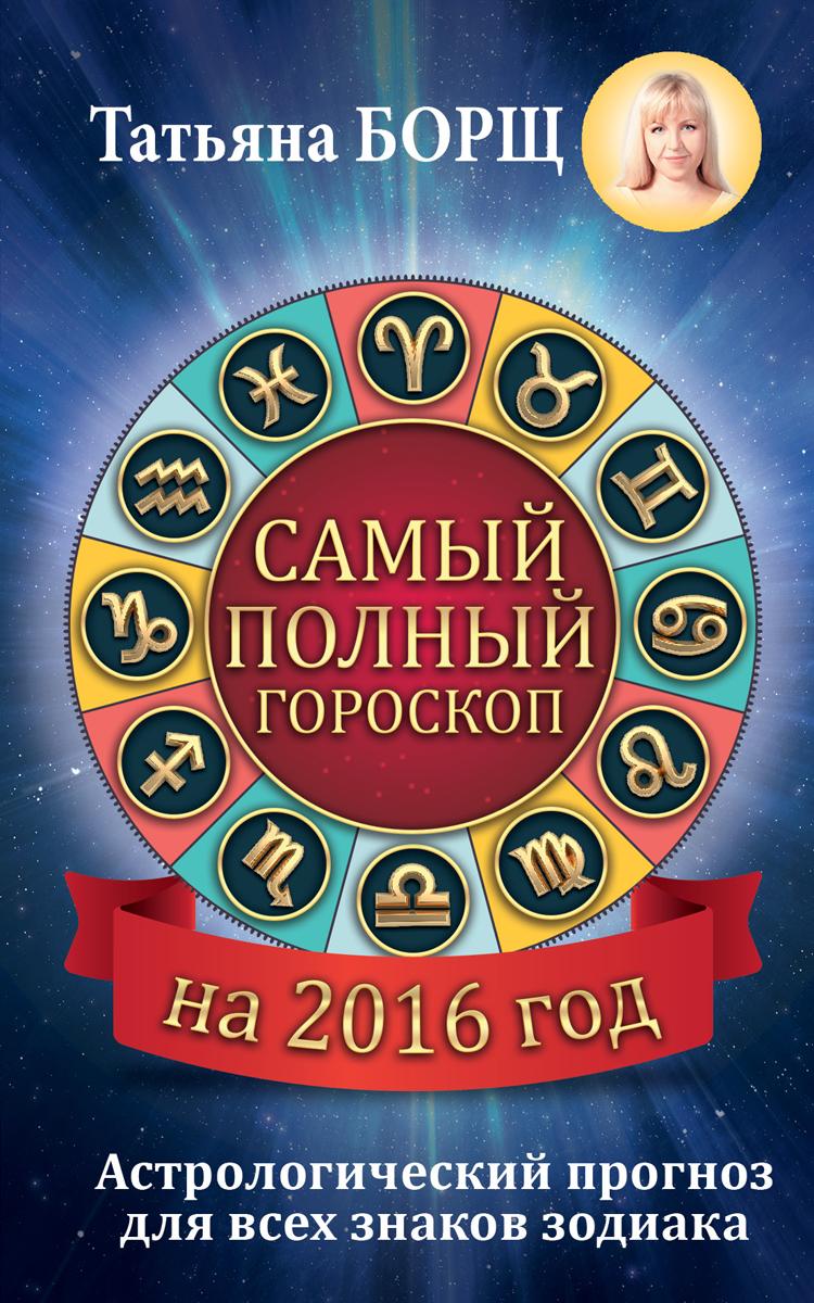 Zakazat.ru Самый полный гороскоп на 2016 год. Астрологический прогноз для всех знаков Зодиака. Татьяна Борщ
