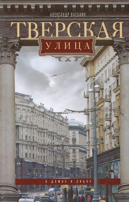 Александр Васькин Тверская улица в домах и лицах дома земля тверская область