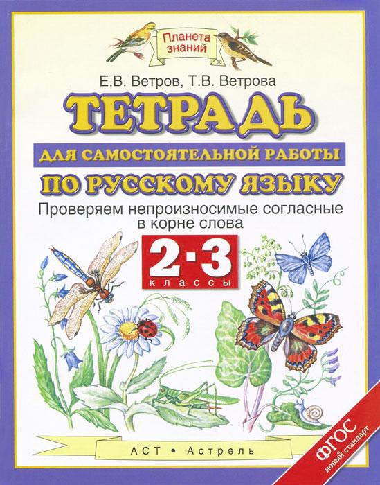 Е. В. Ветров, Т. В. Ветрова Русский язык. 2-3 классы. Тетрадь для самостоятельной работы. Проверяем непроизносимые согласные в корне слова