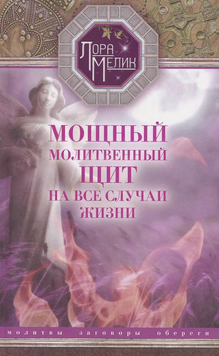 Лора Мелик Мощный молитвенный щит на все случаи жизни . Молитвы, обереги, заговоры лада лузина заговоры обереги ритуалы