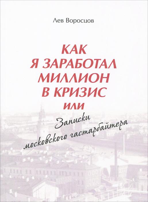 Лев Воросцов Как я заработал миллион в кризис, или Записки московского гастарбайтера bf245ato 92 bf245