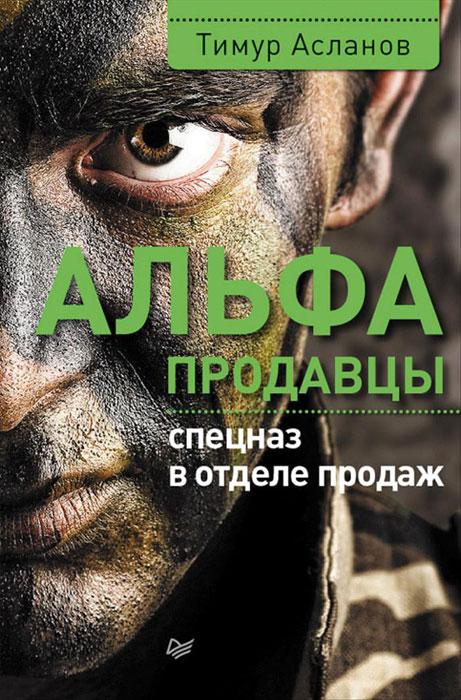 Тимур Асланов Альфа-продавцы. Спецназ в отделе продаж альфа книги