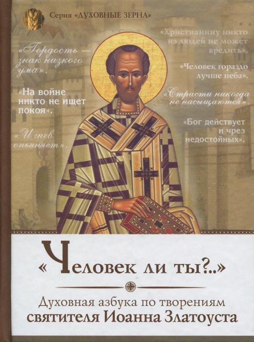 """""""Человек ли ты?.."""" Духовная азбука по творениям святителя Иоанна Златоуста"""