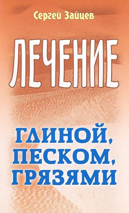 Сергей Зайцев Лечение глиной, песком, грязями сергей зайцев лечение золотым усом женьшенем медом и другими природными средствами