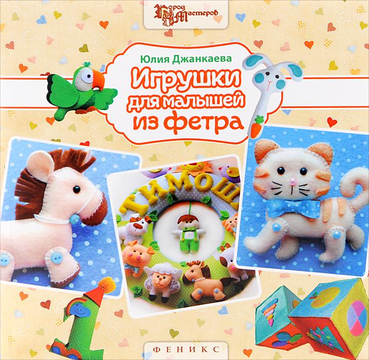 Юлия Джанкаева Игрушки для малышей из фетра игрушки для детей
