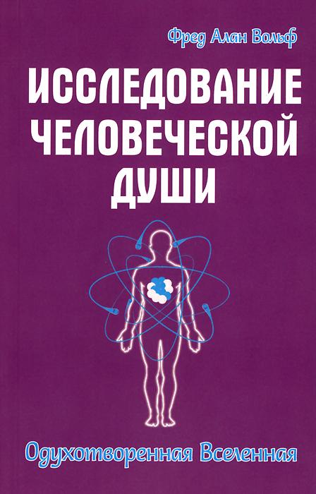 Исследование человеческой души. Одухотворенная вселенная. Фред Алан Вольф