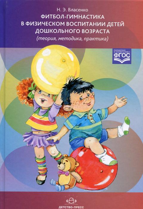 Н. Э. Власенко Фитбол-гимнастика в физическом воспитании детей дошкольного возраста (теория, методика, практика) ISBN: 978-5-906750-95-2