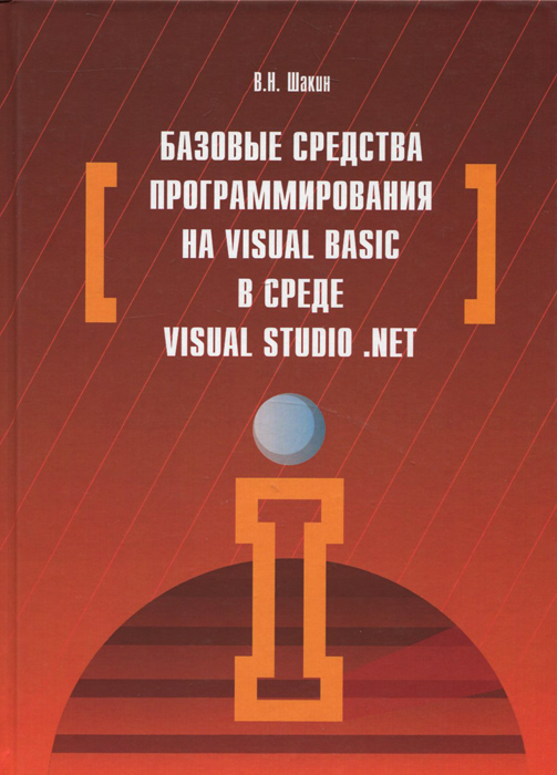 В. Н. Шакин Базовые средства программирования на Visual Basic в среде Visual Studio. Net алекс макки введение в net 4 0 и visual studio 2010 для профессионалов